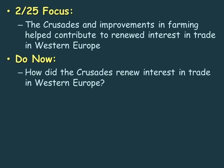 2/25 Focus: 2/25 Focus: – The Crusades and improvements in farming helped contribute to renewed interest in trade in Western Europe Do Now: Do Now: – How.