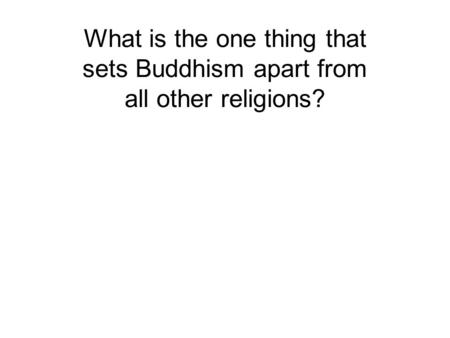 What is the one thing that sets Buddhism apart from all other religions? The freedom of enquiry.
