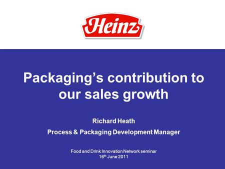 Packaging's contribution to our sales growth Richard Heath Process & Packaging Development Manager Food and Drink Innovation Network seminar 16 th June.