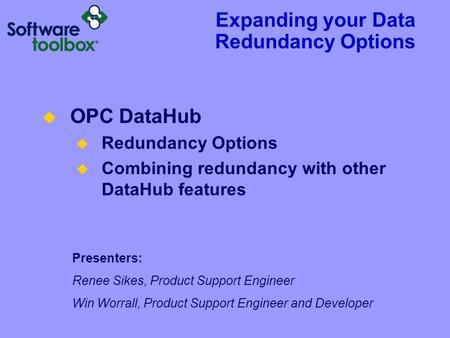 Expanding your Data Redundancy Options Presenters: Renee Sikes, Product Support Engineer Win Worrall, Product Support Engineer and Developer  OPC DataHub.