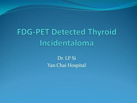 Dr. LP Si Yan Chai Hospital. Background With the increasing use of imaging modalities, more and more clinically inconspicuous thyroid lesions are discovered.