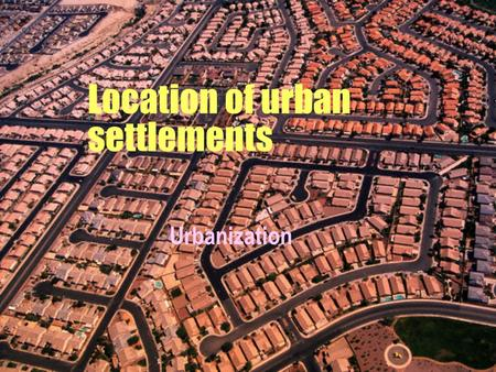 Location of urban settlements Urbanization  It occurs when the proportion of urban population to total population increases.  Measures the % of total.