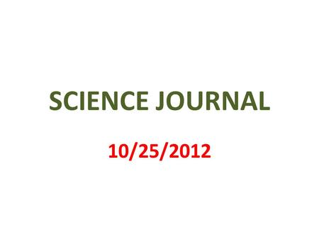 SCIENCE JOURNAL 10/25/2012. 1 st PAGE MY SCIENCE JOURNAL BY __________________.