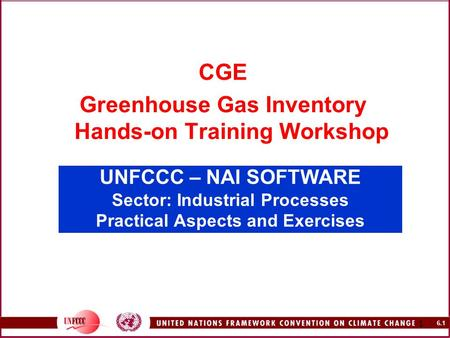 6.1 1 UNFCCC – NAI SOFTWARE Sector: Industrial Processes Practical Aspects and Exercises CGE Greenhouse Gas Inventory Hands-on Training Workshop.