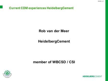 Current CDM experiences HeidelbergCement Rob van der Meer HeidelbergCement member of WBCSD / CSI E-540, p. 1.