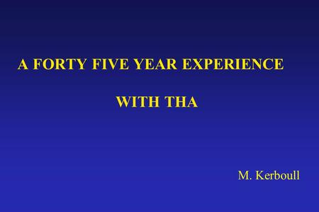 A FORTY FIVE YEAR EXPERIENCE WITH THA M. Kerboull
