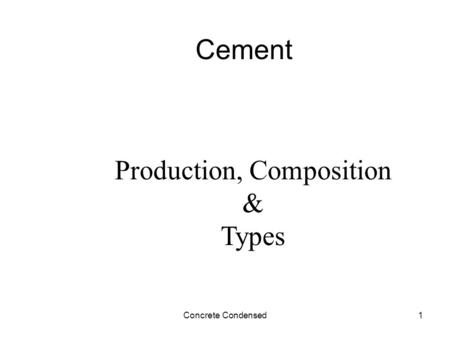 Concrete Condensed1 Cement Production, Composition & Types.