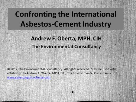 Confronting the International Asbestos-Cement Industry Andrew F. Oberta, MPH, CIH The Environmental Consultancy © 2012 The Environmental Consultancy.