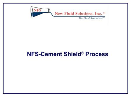 NFS-Cement Shield ® Process. Description NFS-Cement Shield ® Process is a dewatering system that can be applied through the drill string into any fracture.