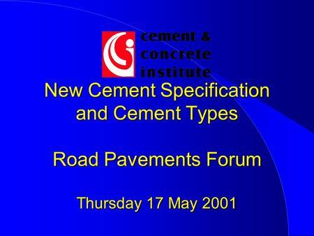 New Cement Specification and Cement Types Road Pavements Forum Thursday 17 May 2001.