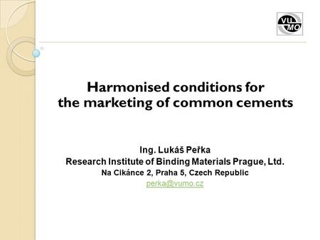 Harmonised conditions for the marketing of common cements Ing. Lukáš Peřka Research Institute of Binding Materials Prague, Ltd. Na Cikánce 2, Praha 5,