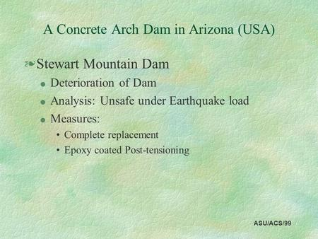 ASU/ACS/99 A Concrete Arch Dam in Arizona (USA) §Stewart Mountain Dam l Deterioration of Dam l Analysis: Unsafe under Earthquake load l Measures: Complete.