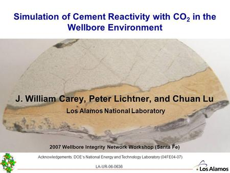 Simulation of Cement Reactivity with CO 2 in the Wellbore Environment J. William Carey, Peter Lichtner, and Chuan Lu Los Alamos National Laboratory 2007.