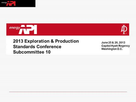 2013 Exploration & Production Standards Conference Subcommittee 10 June 25 & 26, 2013 Capitol Hyatt Regency Washington D.C.