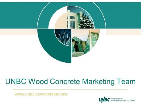 UNBC Wood Concrete Marketing Team www.unbc.ca/woodconcrete.