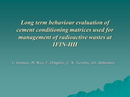 Long term behaviour evaluation of cement conditioning matrices used for management of radioactive wastes at IFIN-HH L. Ionascu, M. Nicu, F. Dragolici,
