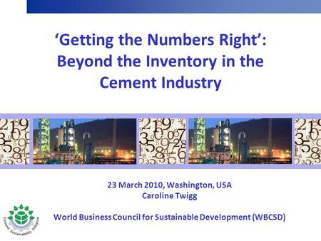 'Getting the Numbers Right': Beyond the Inventory in the Cement Industry 23 March 2010, Washington, USA Caroline Twigg World Business Council for Sustainable.