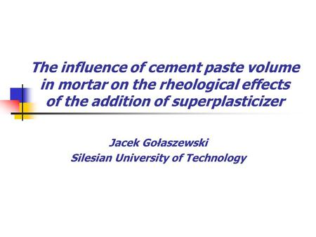 The influence of cement paste volume in mortar on the rheological effects of the addition of superplasticizer Jacek Gołaszewski Silesian University of.