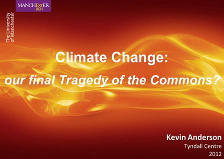 Climate Change: our final Tragedy of the Commons? Kevin Anderson Tyndall Centre 2012.