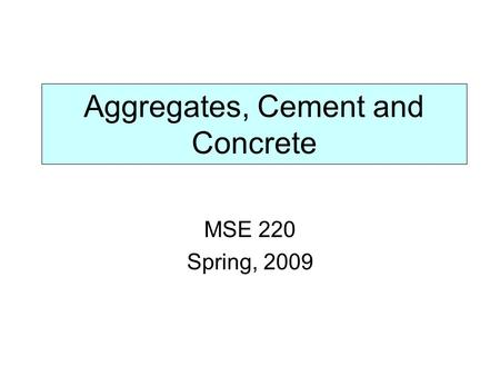 Aggregates, Cement and Concrete MSE 220 Spring, 2009.