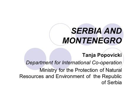 SERBIA AND MONTENEGRO Tanja Popovicki Department for International Co-operation Ministry for the Protection of Natural Resources and Environment of the.