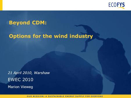Beyond CDM: Options for the wind industry 21 April 2010, Warshaw EWEC 2010 Marion Vieweg.