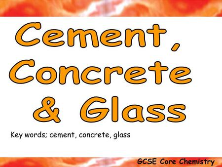 GCSE Core Chemistry Exam tip; Be able to explain the difference between CEMENT, CONCRETE and MORTAR Key words; cement, concrete, glass.