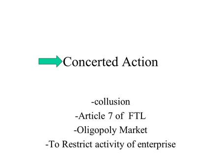 Concerted Action -collusion -Article 7 of FTL -Oligopoly Market -To Restrict activity of enterprise.