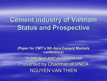 Cement industry of Vietnam Status and Prospective (Paper for CMT's 9th Asia Cement Markets conference) 19-20th April 2007 Hanoi, Vietnam Presented by Chairman.