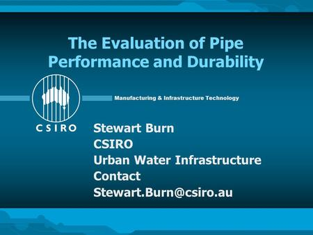 Manufacturing & Infrastructure Technology The Evaluation of Pipe Performance and Durability Stewart Burn CSIRO Urban Water Infrastructure Contact
