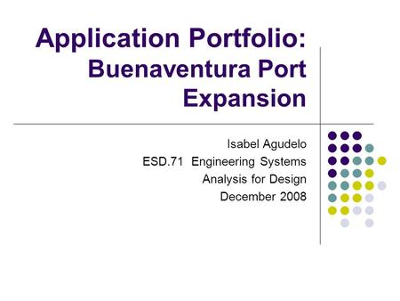 Application Portfolio: Buenaventura Port Expansion Isabel Agudelo ESD.71 Engineering Systems Analysis for Design December 2008.