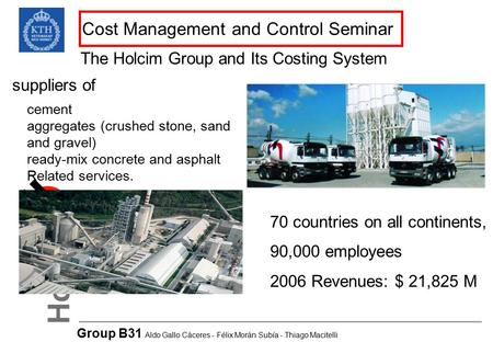 Cost Management and Control Seminar The Holcim Group and Its Costing System Group B31 Aldo Gallo Cáceres - Félix Morán Subía - Thiago Macitelli 70 countries.