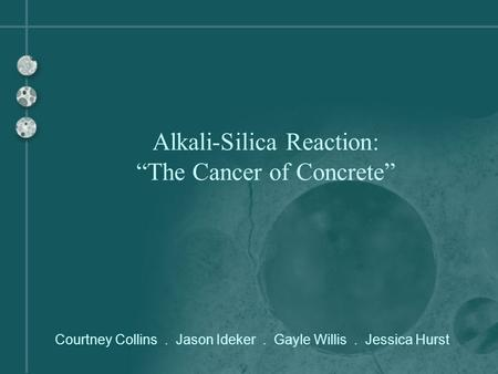 "Courtney Collins. Jason Ideker. Gayle Willis. Jessica Hurst Alkali-Silica Reaction: ""The Cancer of Concrete"""