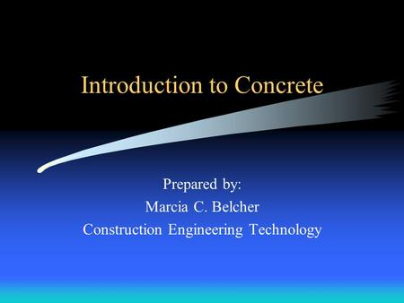Introduction to Concrete Prepared by: Marcia C. Belcher Construction Engineering Technology.