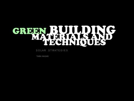 GREEN BUILDING MATERIALS AND TECHNIQUES S O L A R S T R A T E G I E S TARA HAGAN.