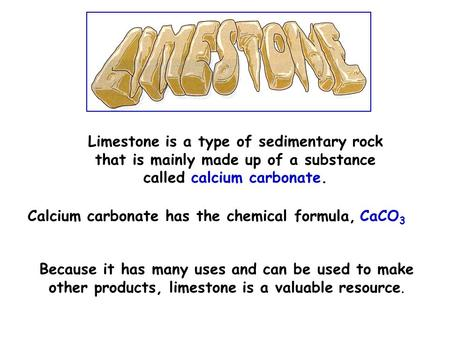 Limestone is a type of sedimentary rock that is mainly made up of a substance called calcium carbonate. Calcium carbonate has the chemical formula, CaCO.