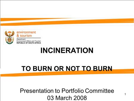 1 INCINERATION TO BURN OR NOT TO BURN Presentation to Portfolio Committee 03 March 2008.