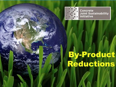 By-Product Reductions. The Concrete Joint Sustainability Initiative is a multi-association effort of the Concrete Industry supply chain to take unified.
