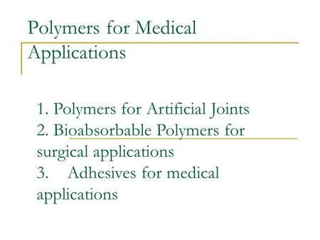 Polymers for Medical Applications 1. Polymers for Artificial Joints 2. Bioabsorbable Polymers for surgical applications 3. Adhesives for medical applications.