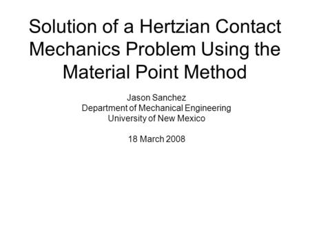 Solution of a Hertzian Contact Mechanics Problem Using the Material Point Method Jason Sanchez Department of Mechanical Engineering University of New Mexico.