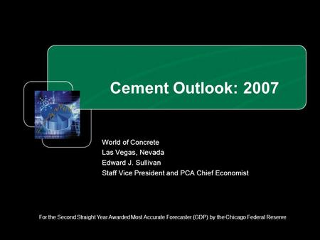 Cement Outlook: 2007 World of Concrete Las Vegas, Nevada Edward J. Sullivan Staff Vice President and PCA Chief Economist For the Second Straight Year Awarded.
