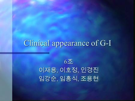 Clinical appearance of G-I 6조 이재용, 이호정, 인경진 임강순, 임흥식, 조용현.