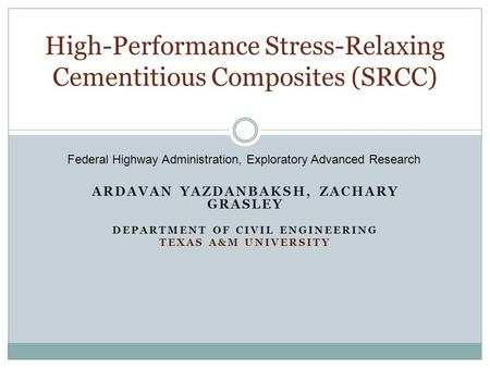 ARDAVAN YAZDANBAKSH, ZACHARY GRASLEY DEPARTMENT OF CIVIL ENGINEERING TEXAS A&M UNIVERSITY High-Performance Stress-Relaxing Cementitious Composites (SRCC)