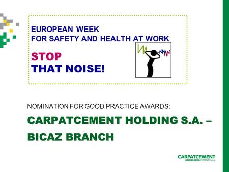 EUROPEAN WEEK FOR SAFETY AND HEALTH AT WORK STOP THAT NOISE! NOMINATION FOR GOOD PRACTICE AWARDS: CARPATCEMENT HOLDING S.A. – BICAZ BRANCH.