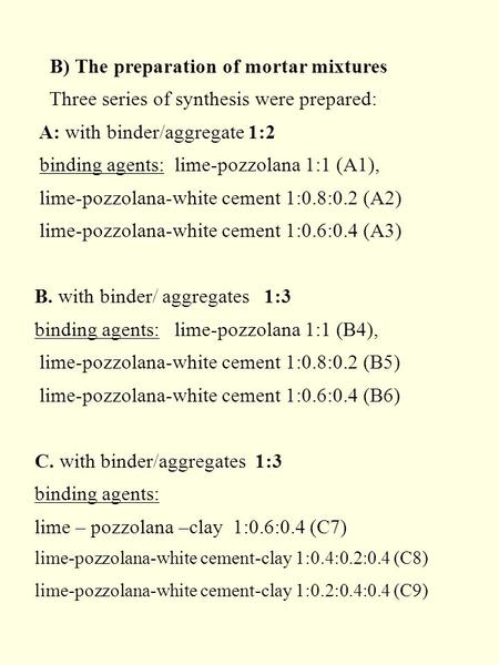 B) The preparation of mortar mixtures Three series of synthesis were prepared: A: with binder/aggregate 1:2 binding agents: lime-pozzolana 1:1 (A1), lime-pozzolana-white.