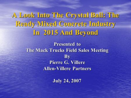 A Look Into The Crystal Ball: The Ready Mixed Concrete Industry In 2015 And Beyond Presented to The Mack Trucks Field Sales Meeting By Pierre G. Villere.