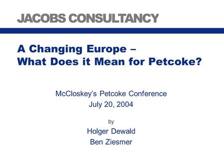 A Changing Europe – What Does it Mean for Petcoke? McCloskey's Petcoke Conference July 20, 2004 by Holger Dewald Ben Ziesmer.