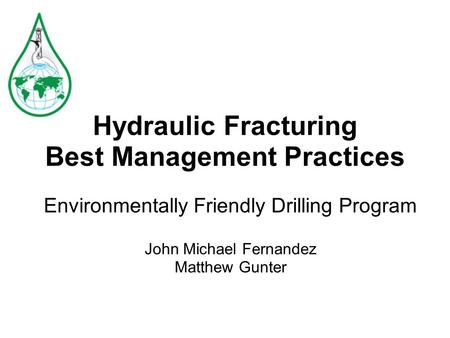 Hydraulic Fracturing Best Management Practices Environmentally Friendly Drilling Program John Michael Fernandez Matthew Gunter.