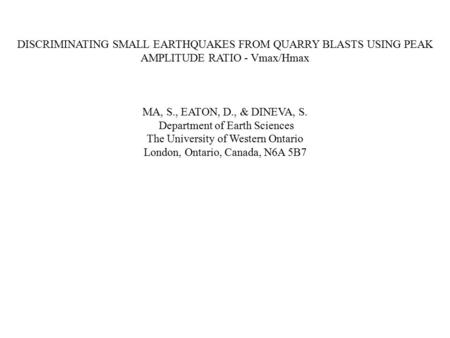 DISCRIMINATING SMALL EARTHQUAKES FROM QUARRY BLASTS USING PEAK AMPLITUDE RATIO - Vmax/Hmax MA, S., EATON, D., & DINEVA, S. Department of Earth Sciences.
