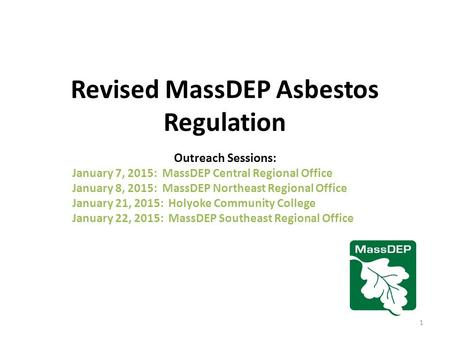 Revised MassDEP Asbestos Regulation Outreach Sessions: January 7, 2015: MassDEP Central Regional Office January 8, 2015: MassDEP Northeast Regional Office.